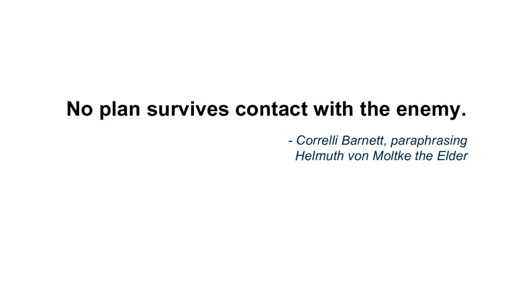 No plan survives contact with the enemy. - Corr...
