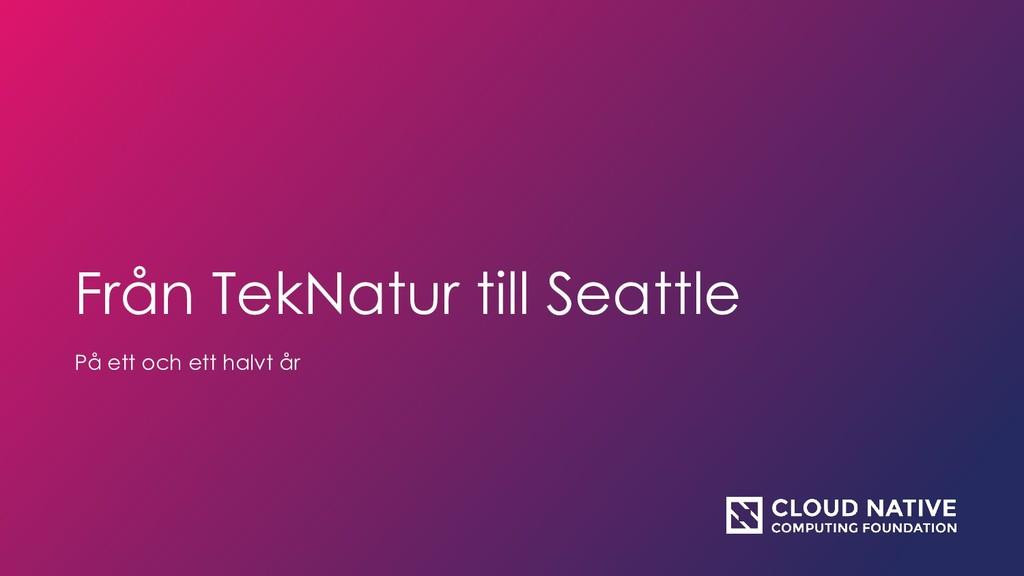Från TekNatur till Seattle På ett och ett halvt...