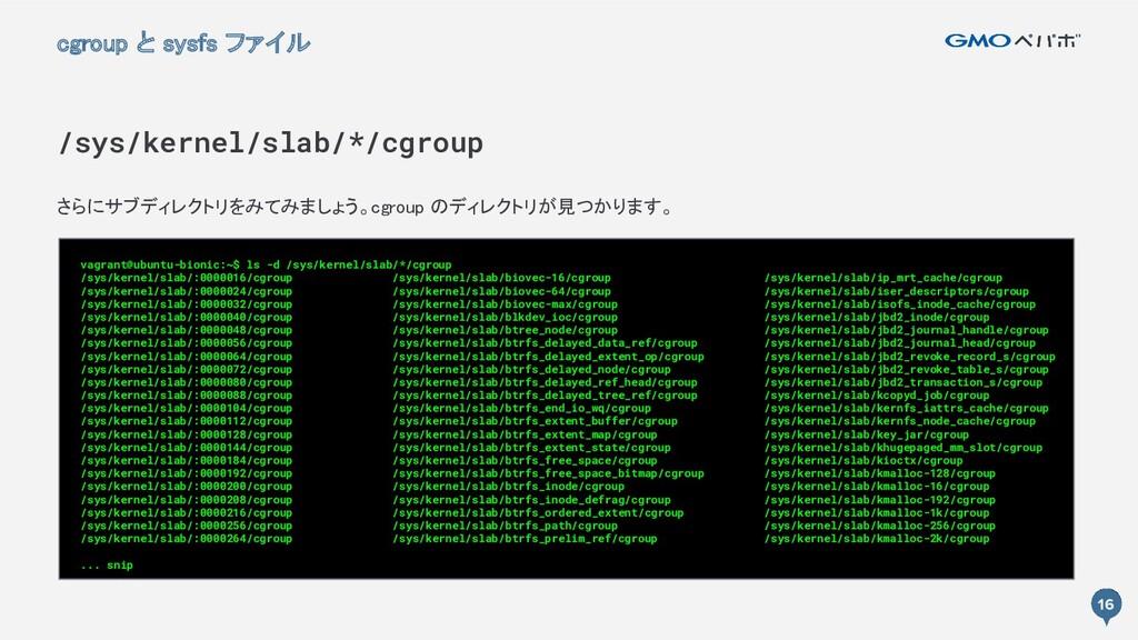 16 さらにサブディレクトリをみてみましょう。cgroup のディレクトリが見つかります。 ...