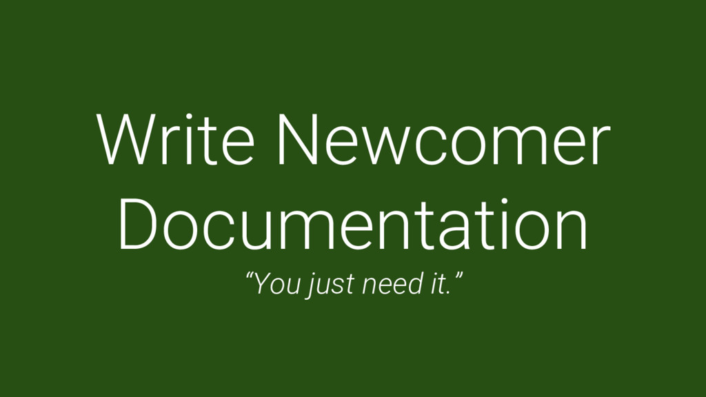"""Write Newcomer Documentation """"You just need it."""""""