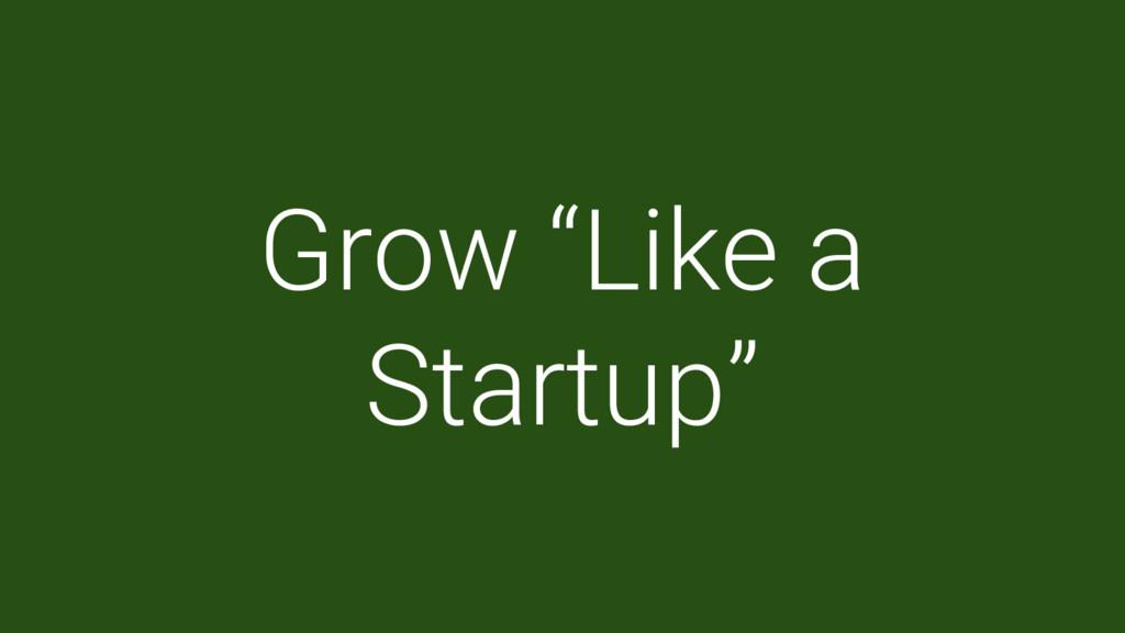"""Grow """"Like a Startup"""""""