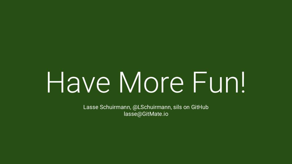 Have More Fun! Lasse Schuirmann, @LSchuirmann, ...