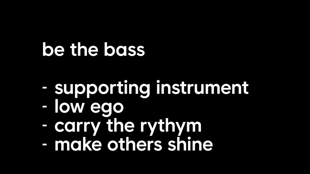 be the bass - supporting instrument - low ego -...