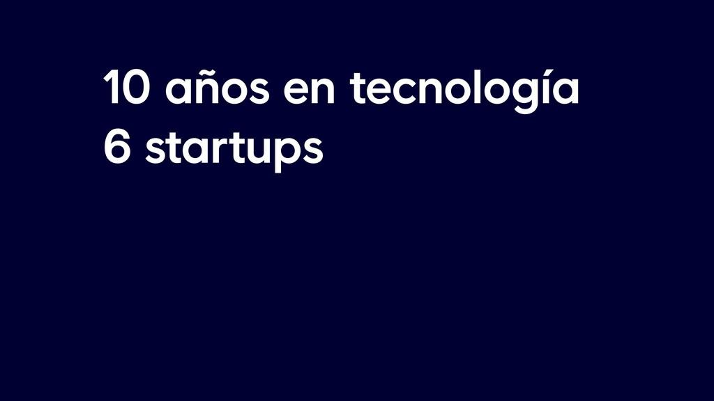 10 años en tecnología 6 startups