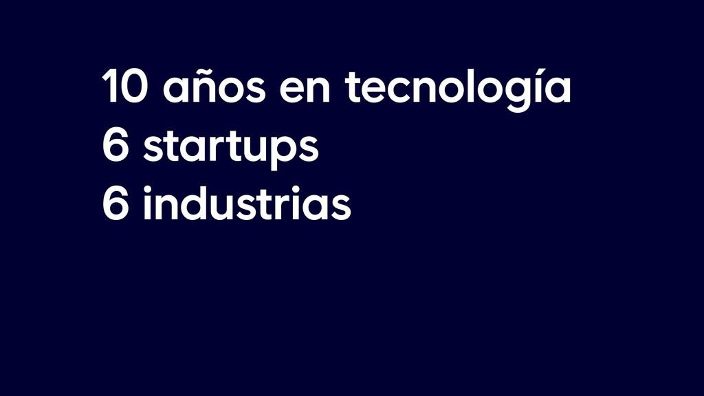 10 años en tecnología 6 startups 6 industrias