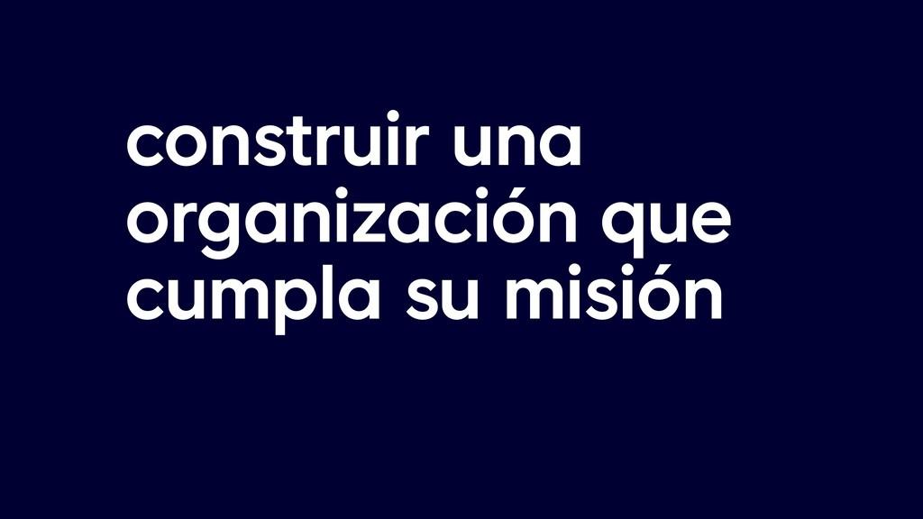 construir una organización que cumpla su misión