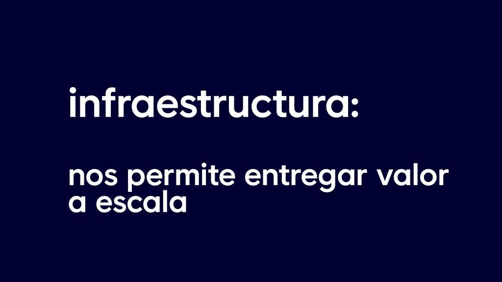 infraestructura:  nos permite entregar valor a...