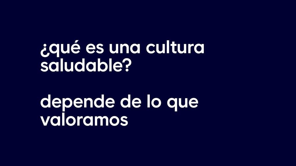 ¿qué es una cultura saludable? depende de lo qu...
