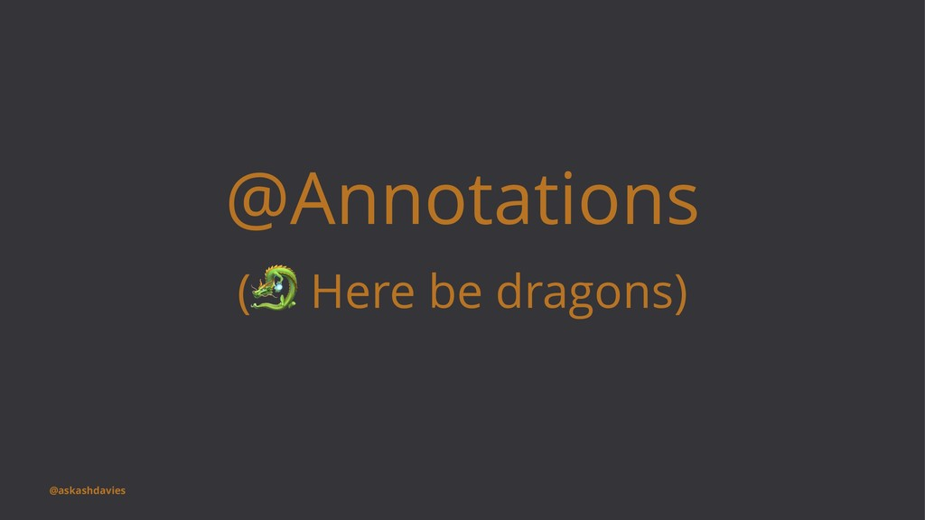 @Annotations ( ! Here be dragons) @askashdavies