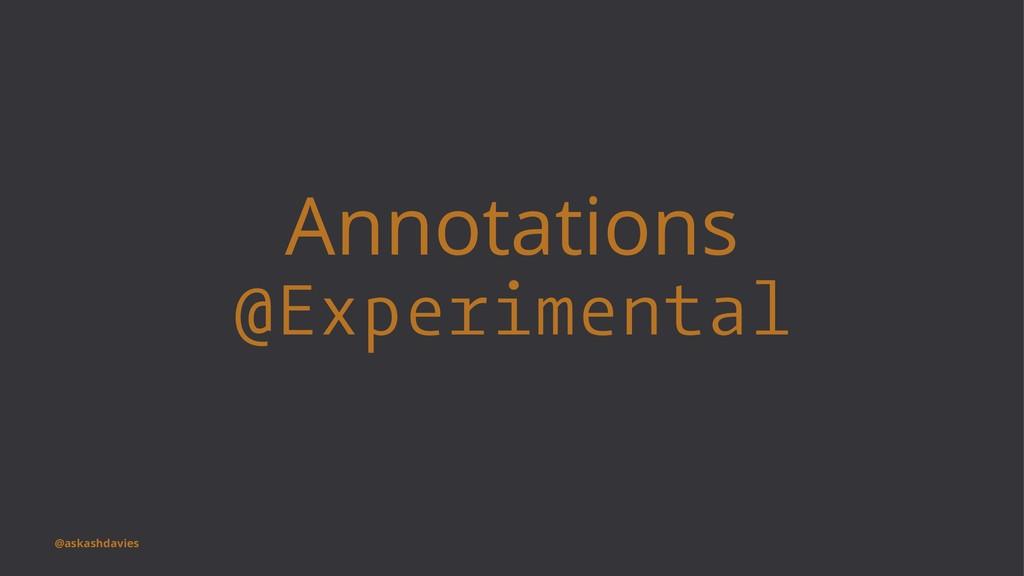 Annotations @Experimental @askashdavies