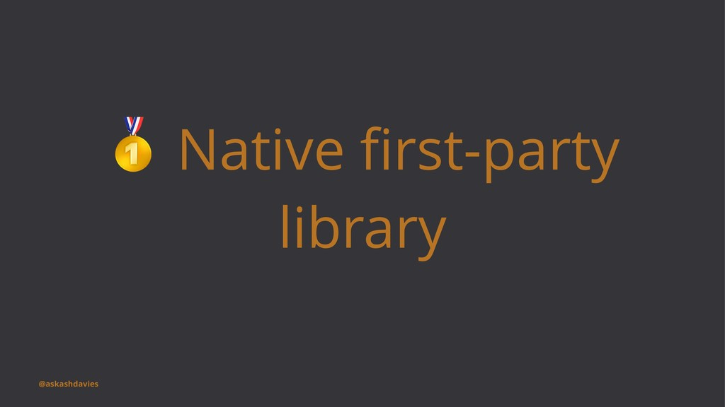 ! Native first-party library @askashdavies