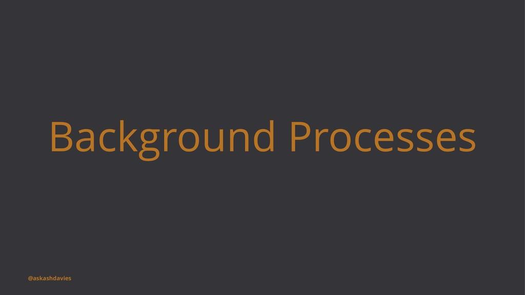 Background Processes @askashdavies