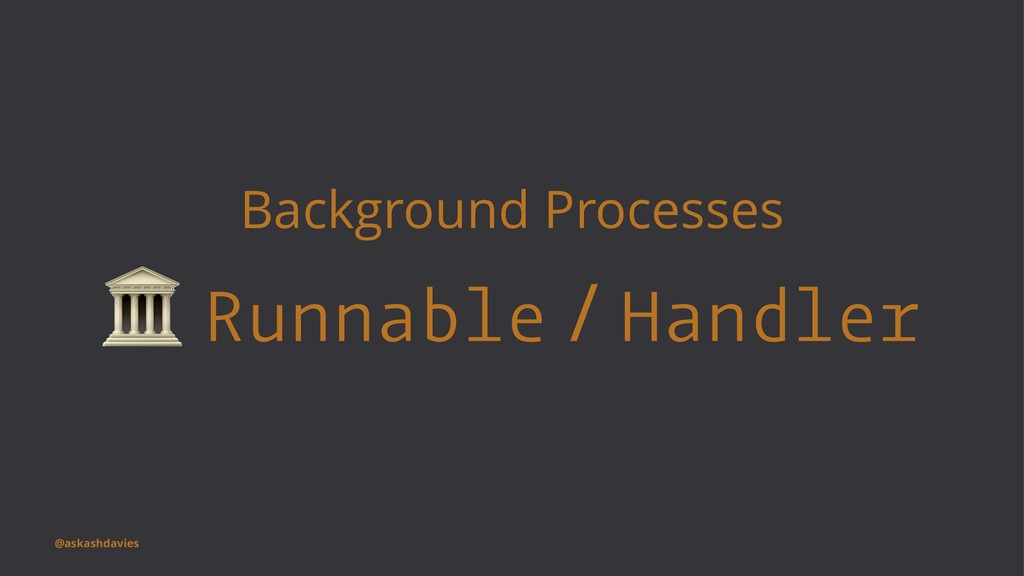 Background Processes ! Runnable / Handler @aska...