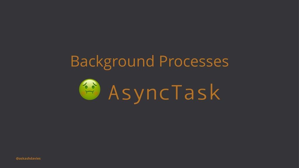 Background Processes ! AsyncTask @askashdavies
