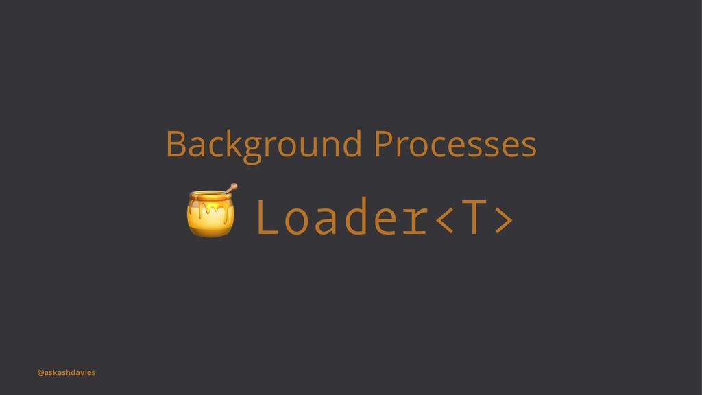 Background Processes ! Loader<T> @askashdavies