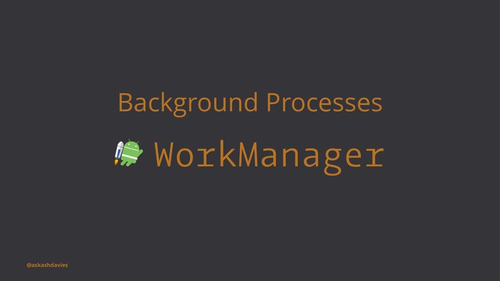 Background Processes WorkManager @askashdavies