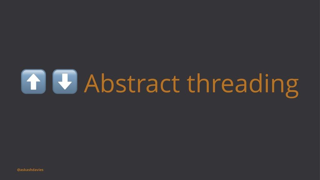 ⬆ ⬇ Abstract threading @askashdavies