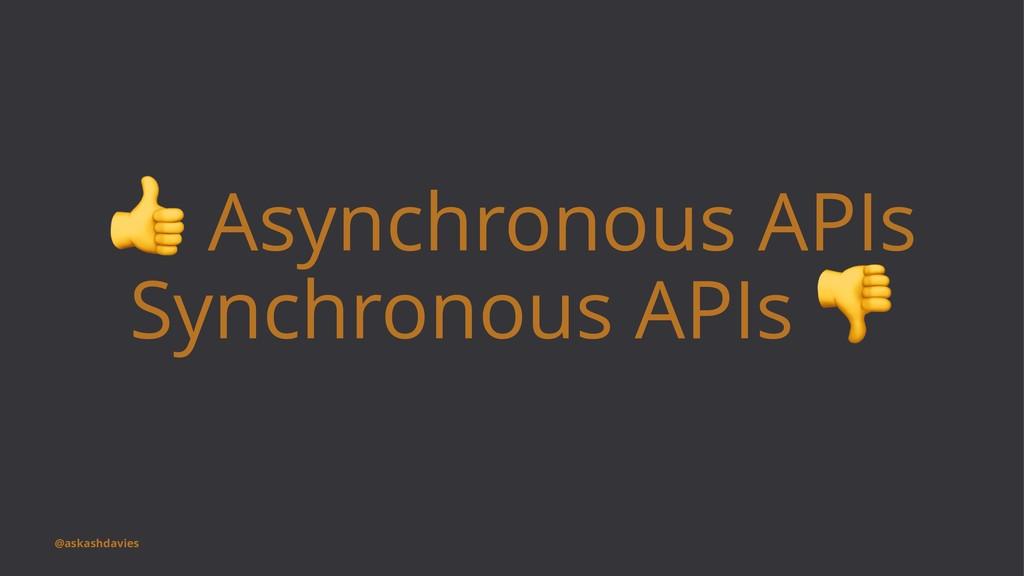 ! Asynchronous APIs Synchronous APIs @askashdav...