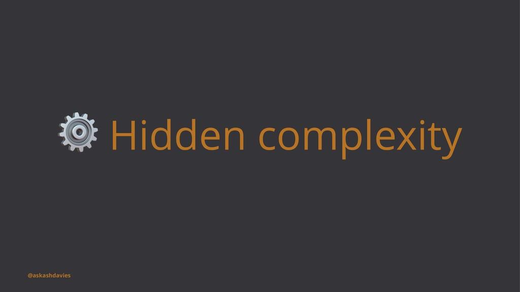 ⚙ Hidden complexity @askashdavies