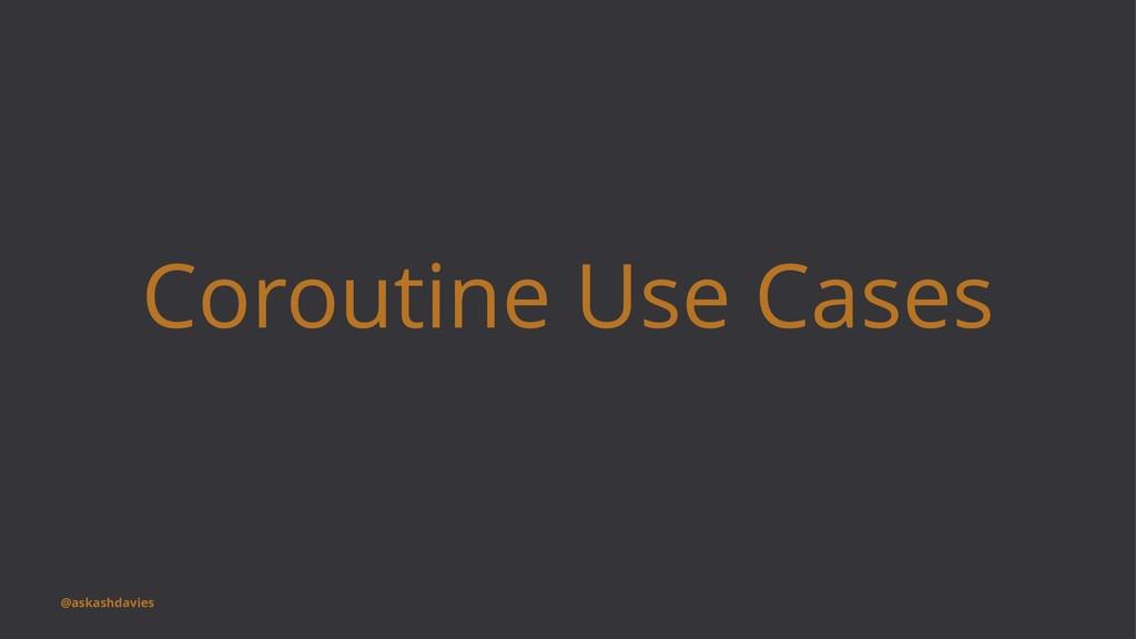 Coroutine Use Cases @askashdavies