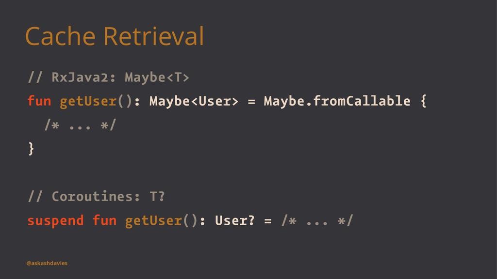 Cache Retrieval // RxJava2: Maybe<T> fun getUse...