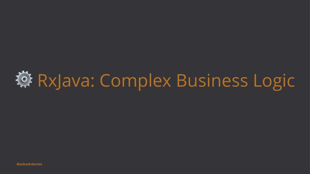 ⚙ RxJava: Complex Business Logic @askashdavies