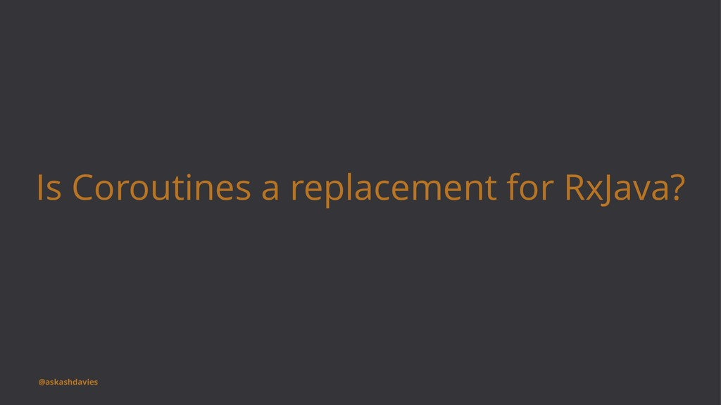 Is Coroutines a replacement for RxJava? @askash...
