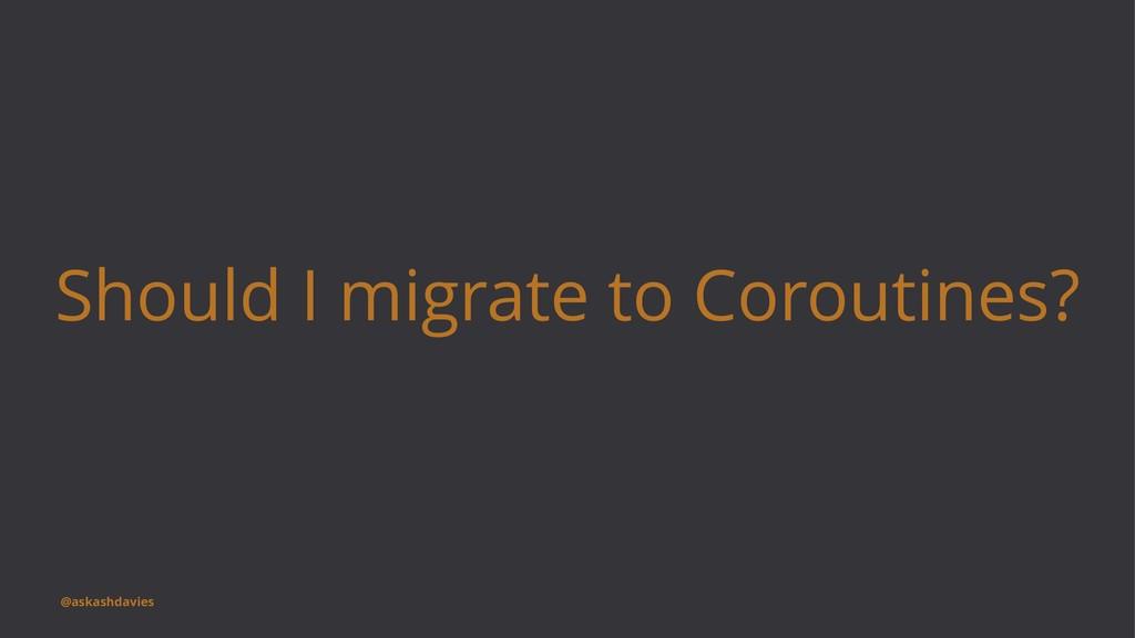Should I migrate to Coroutines? @askashdavies