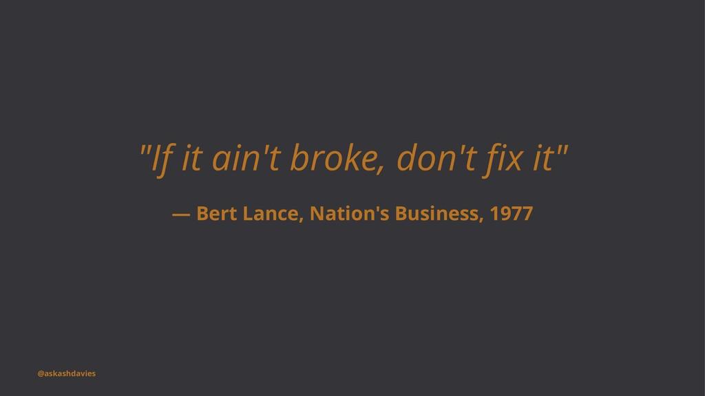 """""""If it ain't broke, don't fix it"""" — Bert Lance, ..."""