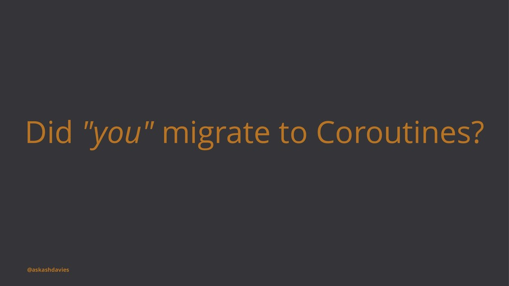 "Did ""you"" migrate to Coroutines? @askashdavies"