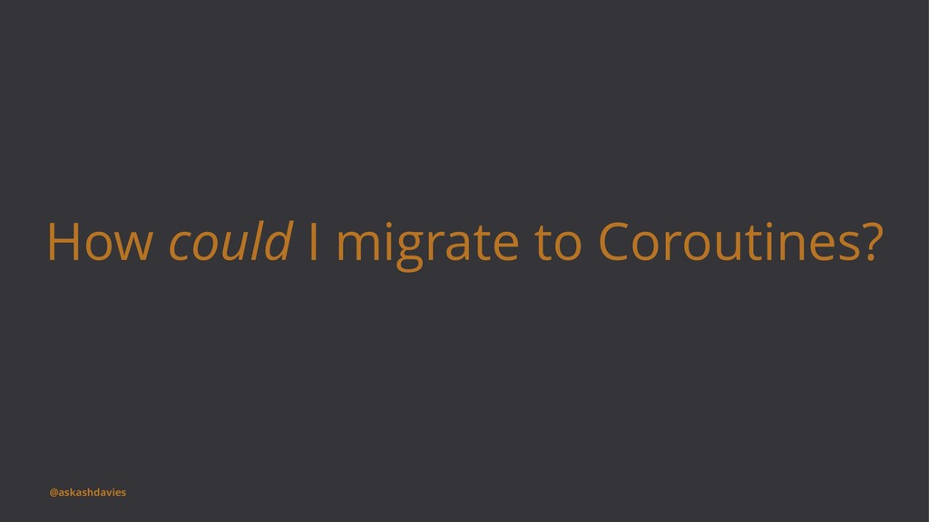 How could I migrate to Coroutines? @askashdavies