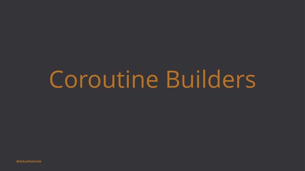 Coroutine Builders @askashdavies