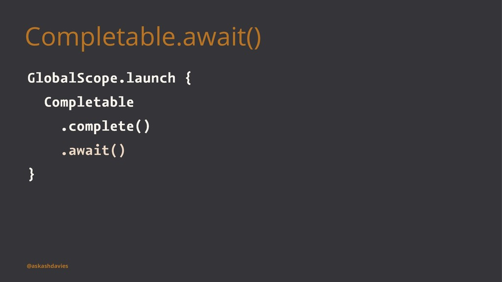 Completable.await() GlobalScope.launch { Comple...