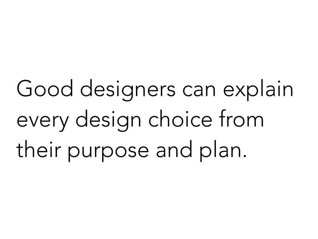 Good designers can explain every design choice ...
