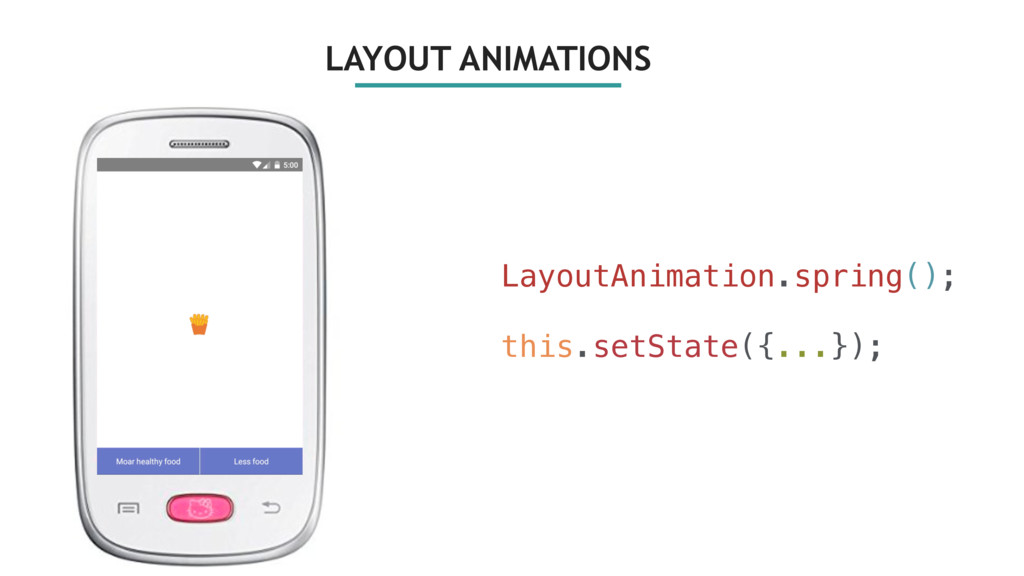 LayoutAnimation.spring(); this.setState({...});...