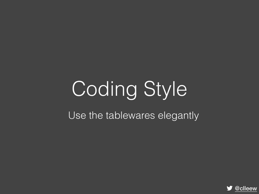 @clleew Coding Style Use the tablewares elegant...