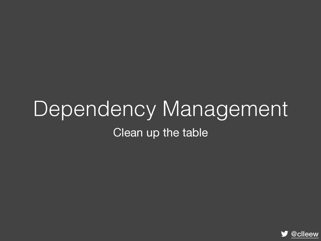 @clleew Dependency Management Clean up the table