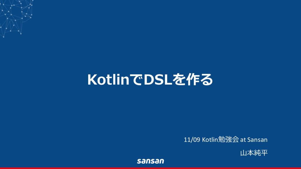 KotlinでDSLを作る 11/09 Kotlin勉強会 at Sansan ⼭本純平