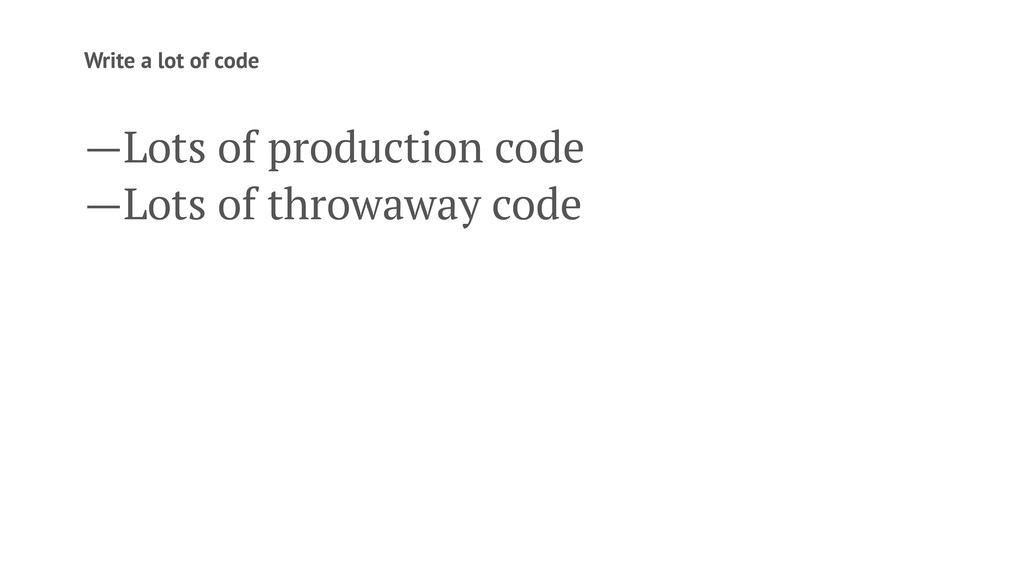 Write a lot of code —Lots of production code —L...