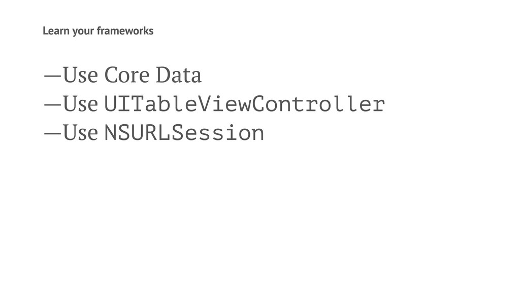 Learn your frameworks —Use Core Data —Use UITab...
