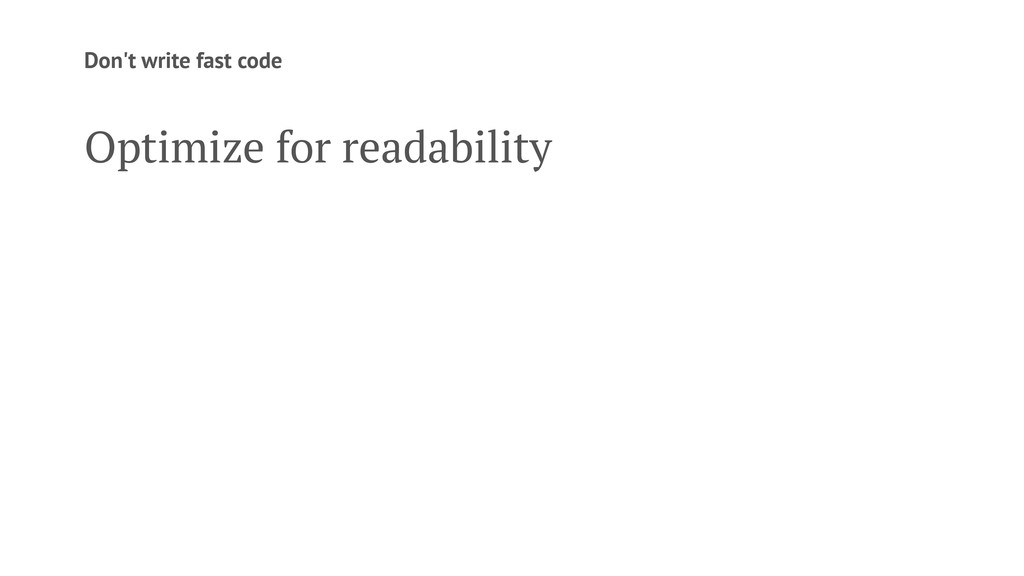 Don't write fast code Optimize for readability