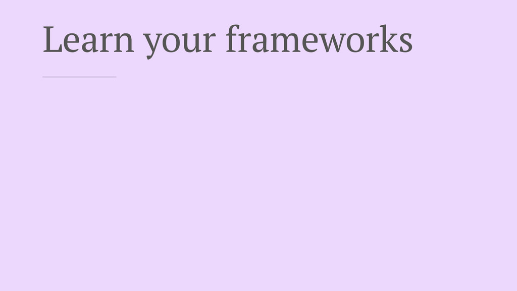 Learn your frameworks
