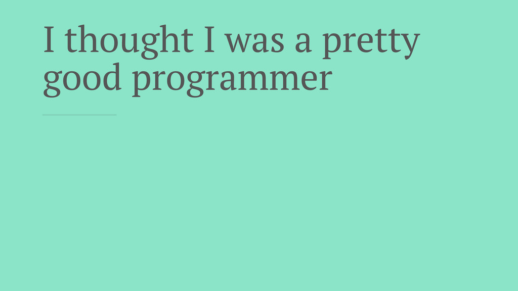 I thought I was a pretty good programmer