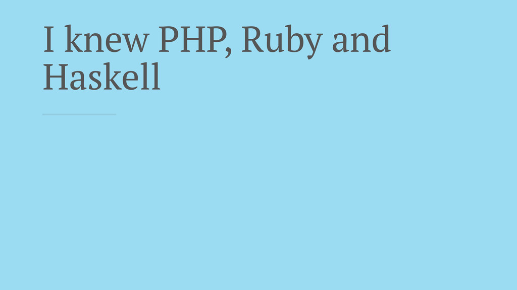 I knew PHP, Ruby and Haskell