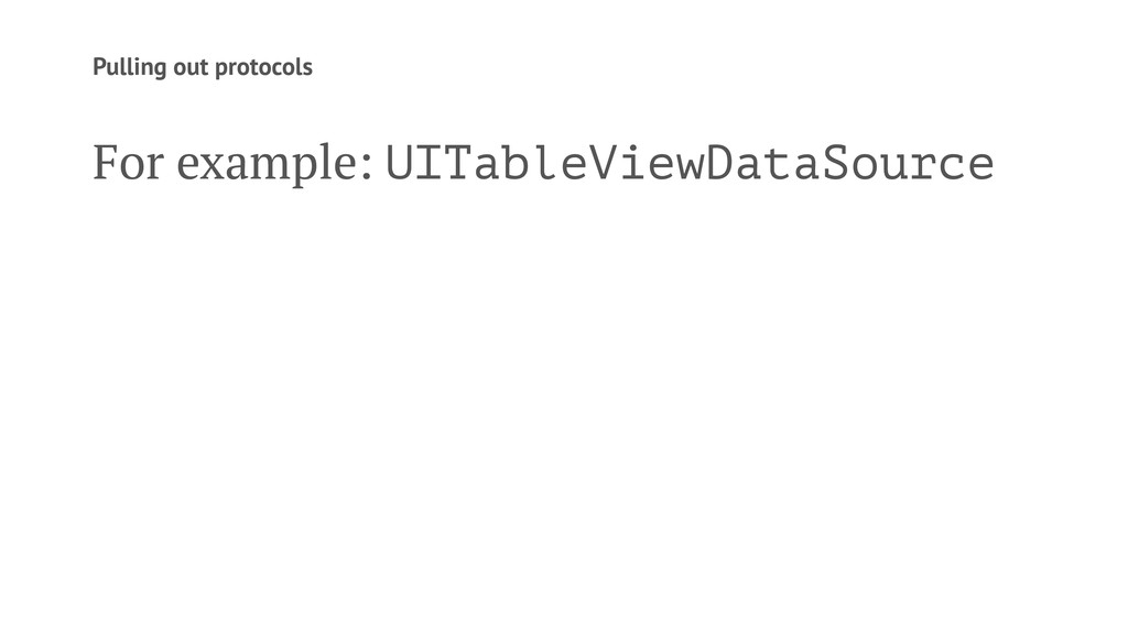 Pulling out protocols For example: UITableViewD...