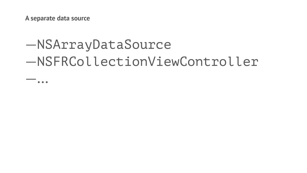 A separate data source —NSArrayDataSource —NSFR...