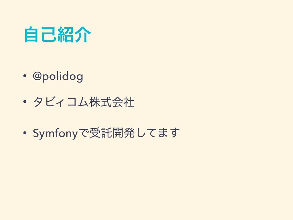 ࣗݾհ • @polidog • λϏΟίϜגࣜձࣾ • SymfonyͰडୗ։ൃͯ͠·͢