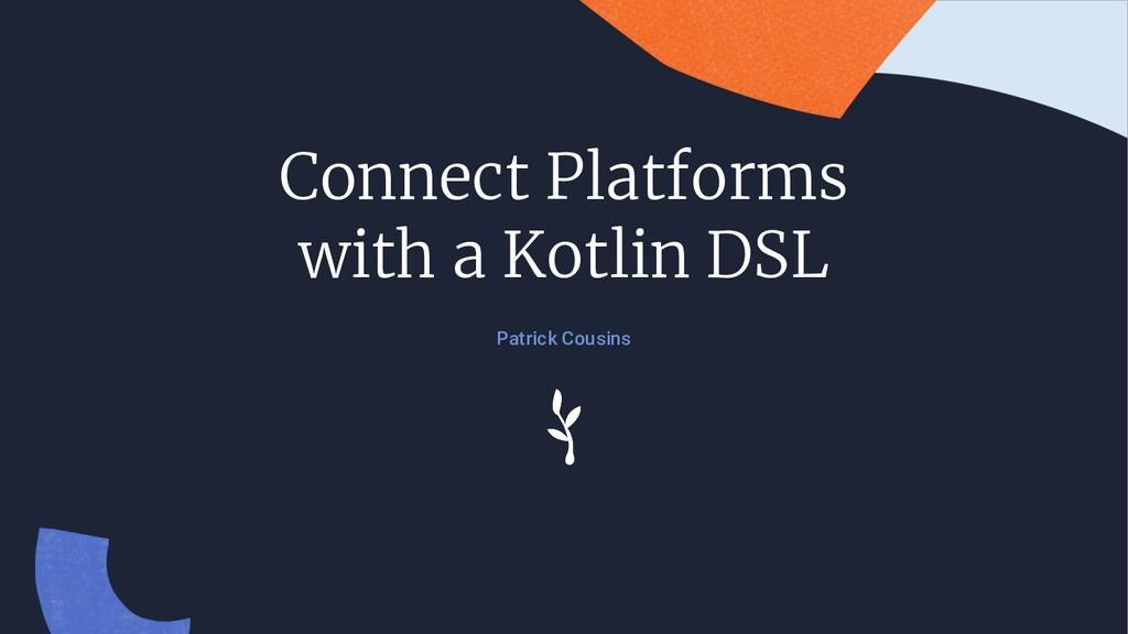 Connect Platforms with a Kotlin DSL Patrick Cou...