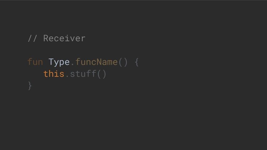 // Receiver fun Type.funcName() { this.stuff() }