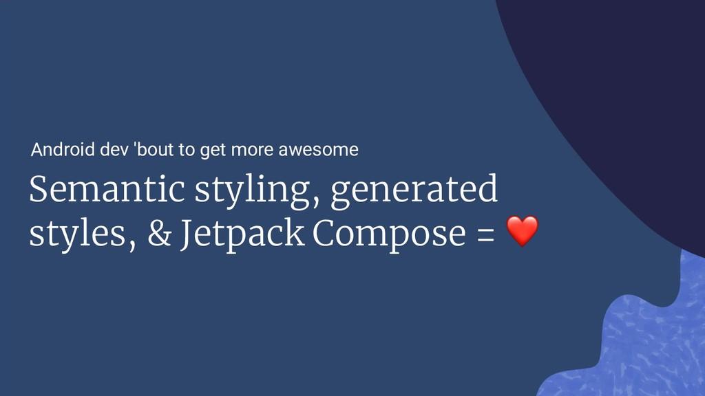 Semantic styling, generated styles, & Jetpack C...